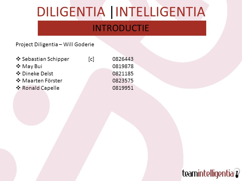 DILIGENTIA |INTELLIGENTIA Project Diligentia – Will Goderie  Sebastian Schipper[c]  May Bui  Dineke Delst  Maarten Förster  Ronald Capelle INTRODUCTIE