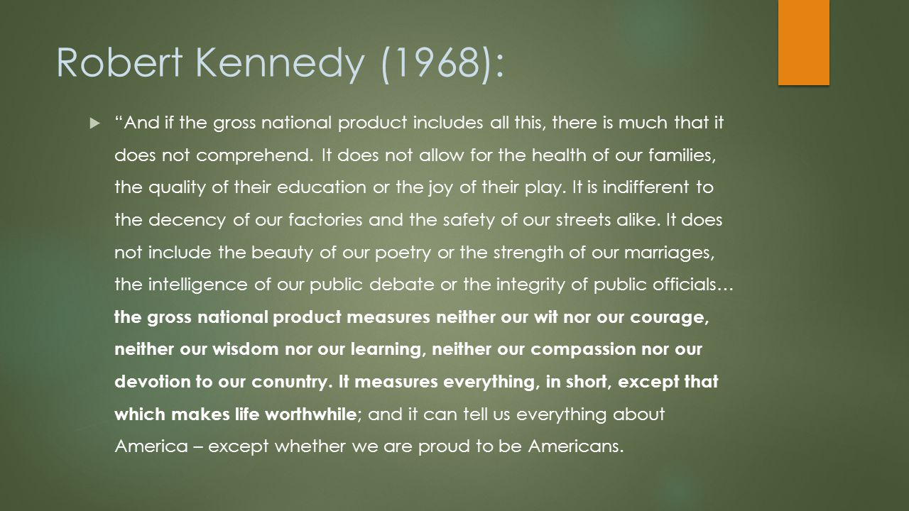 Robert Kennedy (1968):  And if the gross national product includes all this, there is much that it does not comprehend.