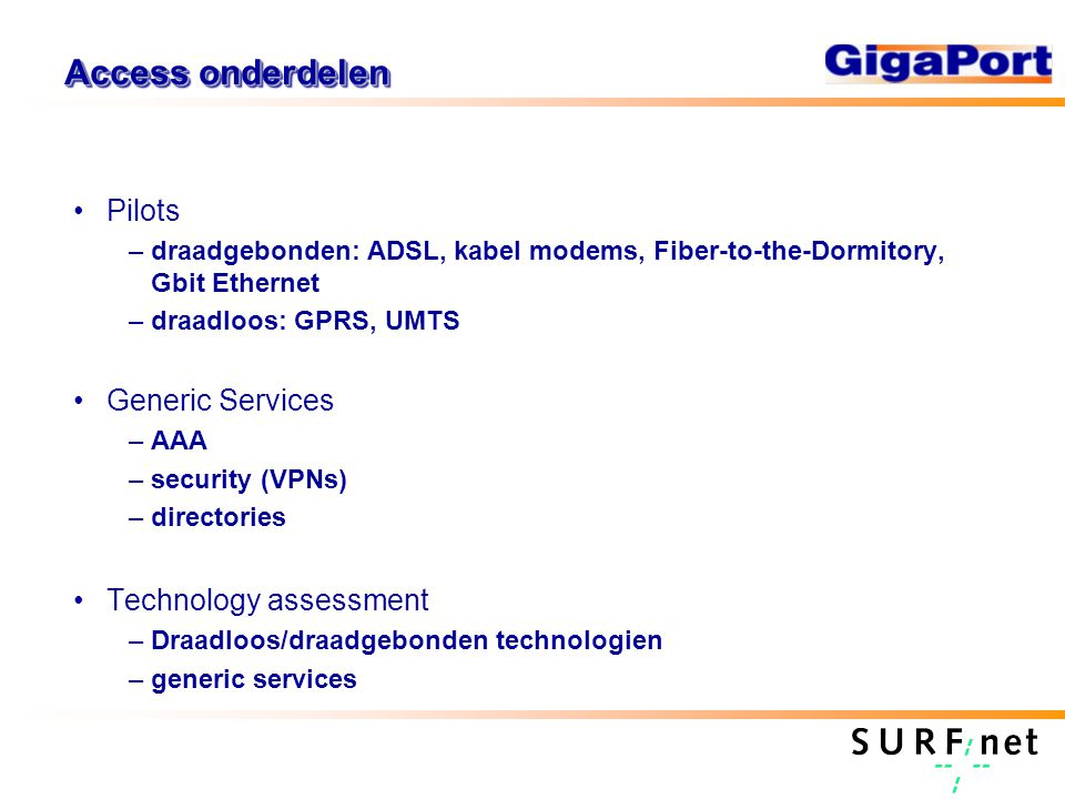 Access onderdelen Pilots –draadgebonden: ADSL, kabel modems, Fiber-to-the-Dormitory, Gbit Ethernet –draadloos: GPRS, UMTS Generic Services –AAA –security (VPNs) –directories Technology assessment –Draadloos/draadgebonden technologien –generic services
