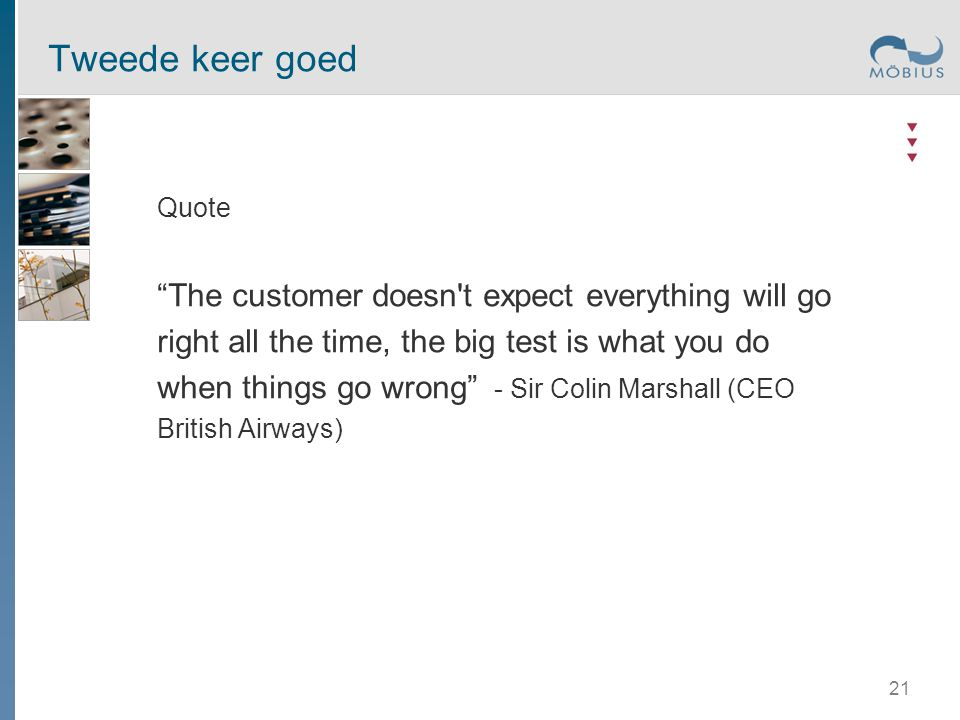 Tweede keer goed Quote The customer doesn t expect everything will go right all the time, the big test is what you do when things go wrong - Sir Colin Marshall (CEO British Airways) 21