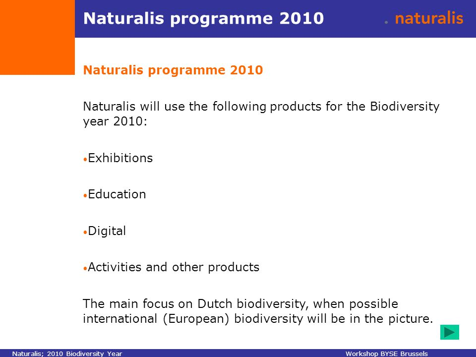 Naturalis programme 2010 Naturalis will use the following products for the Biodiversity year 2010: Exhibitions Education Digital Activities and other products The main focus on Dutch biodiversity, when possible international (European) biodiversity will be in the picture.