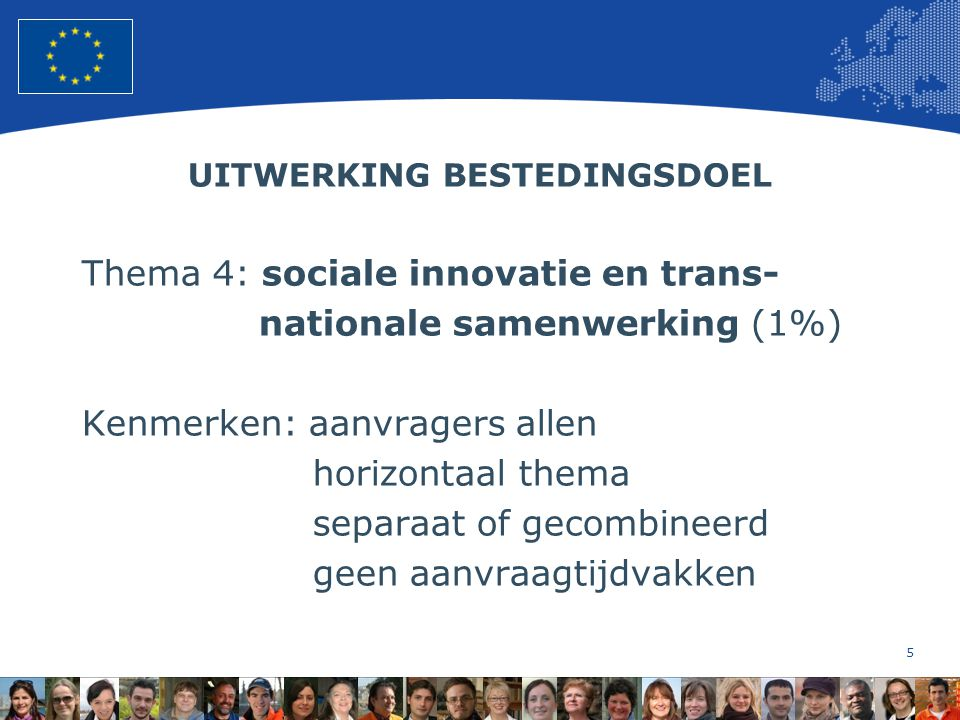 5 European Union Regional Policy – Employment, Social Affairs and Inclusion UITWERKING BESTEDINGSDOEL Thema 4: sociale innovatie en trans- nationale samenwerking (1%) Kenmerken: aanvragers allen horizontaal thema separaat of gecombineerd geen aanvraagtijdvakken