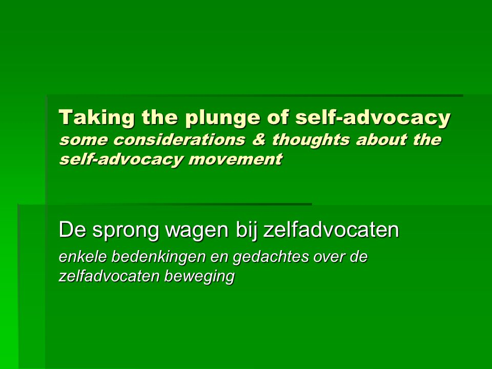 Taking the plunge of self-advocacy some considerations & thoughts about the self-advocacy movement De sprong wagen bij zelfadvocaten enkele bedenkingen en gedachtes over de zelfadvocaten beweging