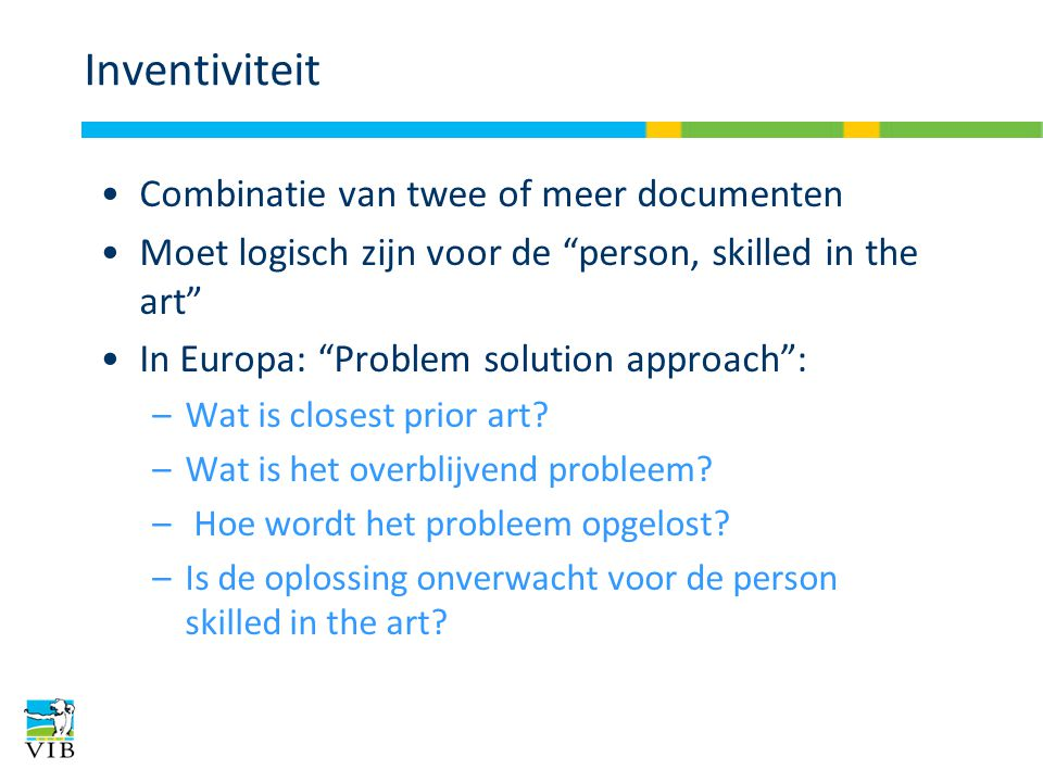 Inventiviteit Combinatie van twee of meer documenten Moet logisch zijn voor de person, skilled in the art In Europa: Problem solution approach : –Wat is closest prior art.