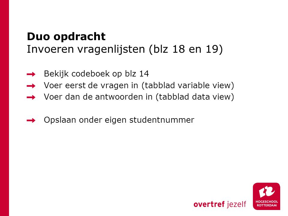 Duo opdracht Invoeren vragenlijsten (blz 18 en 19) Bekijk codeboek op blz 14 Voer eerst de vragen in (tabblad variable view) Voer dan de antwoorden in (tabblad data view) Opslaan onder eigen studentnummer
