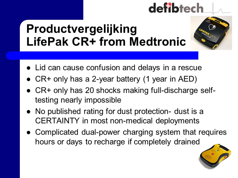 Productvergelijking LifePak CR+ from Medtronic Lid can cause confusion and delays in a rescue CR+ only has a 2-year battery (1 year in AED) CR+ only has 20 shocks making full-discharge self- testing nearly impossible No published rating for dust protection- dust is a CERTAINTY in most non-medical deployments Complicated dual-power charging system that requires hours or days to recharge if completely drained