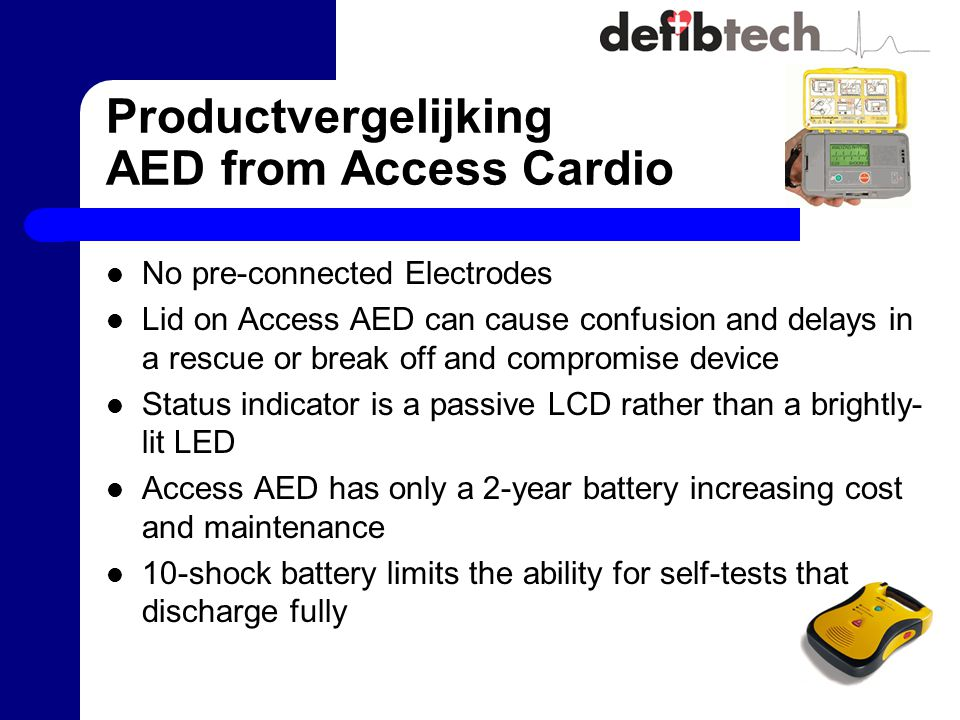 Productvergelijking AED from Access Cardio No pre-connected Electrodes Lid on Access AED can cause confusion and delays in a rescue or break off and compromise device Status indicator is a passive LCD rather than a brightly- lit LED Access AED has only a 2-year battery increasing cost and maintenance 10-shock battery limits the ability for self-tests that discharge fully