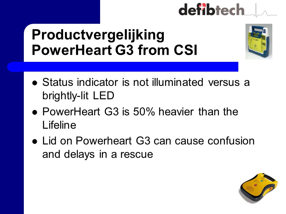Productvergelijking PowerHeart G3 from CSI Status indicator is not illuminated versus a brightly-lit LED PowerHeart G3 is 50% heavier than the Lifeline Lid on Powerheart G3 can cause confusion and delays in a rescue