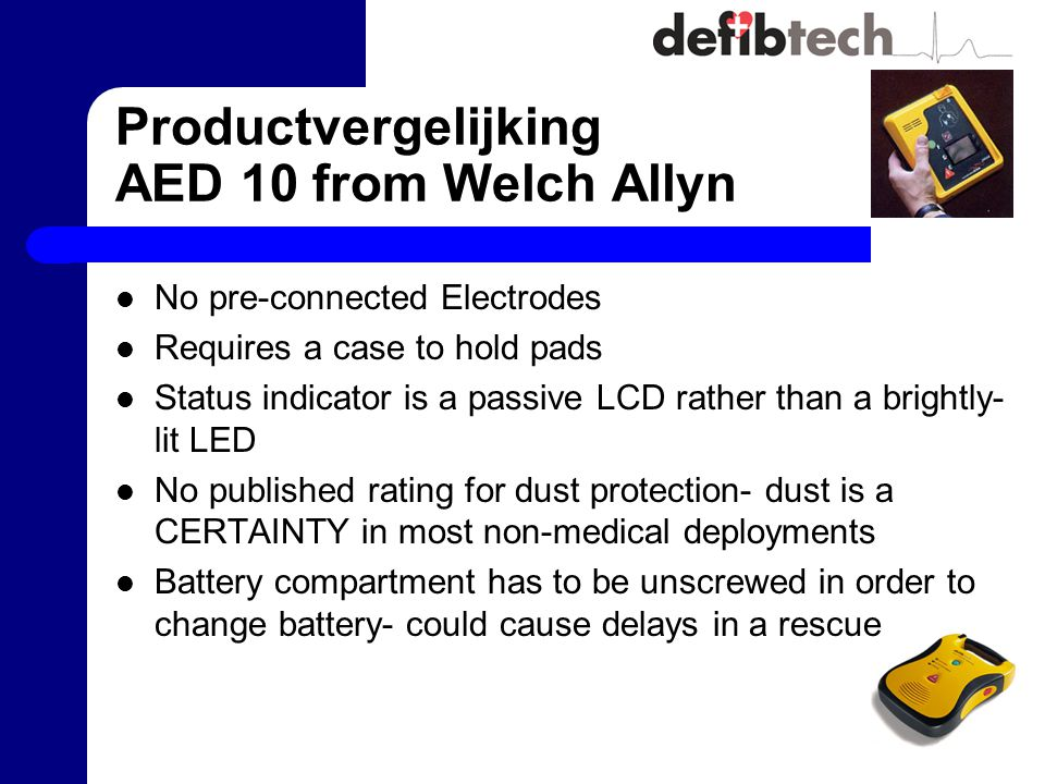 Productvergelijking AED 10 from Welch Allyn No pre-connected Electrodes Requires a case to hold pads Status indicator is a passive LCD rather than a brightly- lit LED No published rating for dust protection- dust is a CERTAINTY in most non-medical deployments Battery compartment has to be unscrewed in order to change battery- could cause delays in a rescue
