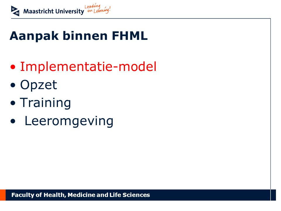 Faculty of Health, Medicine and Life Sciences Aanpak binnen FHML Implementatie-model Opzet Training Leeromgeving