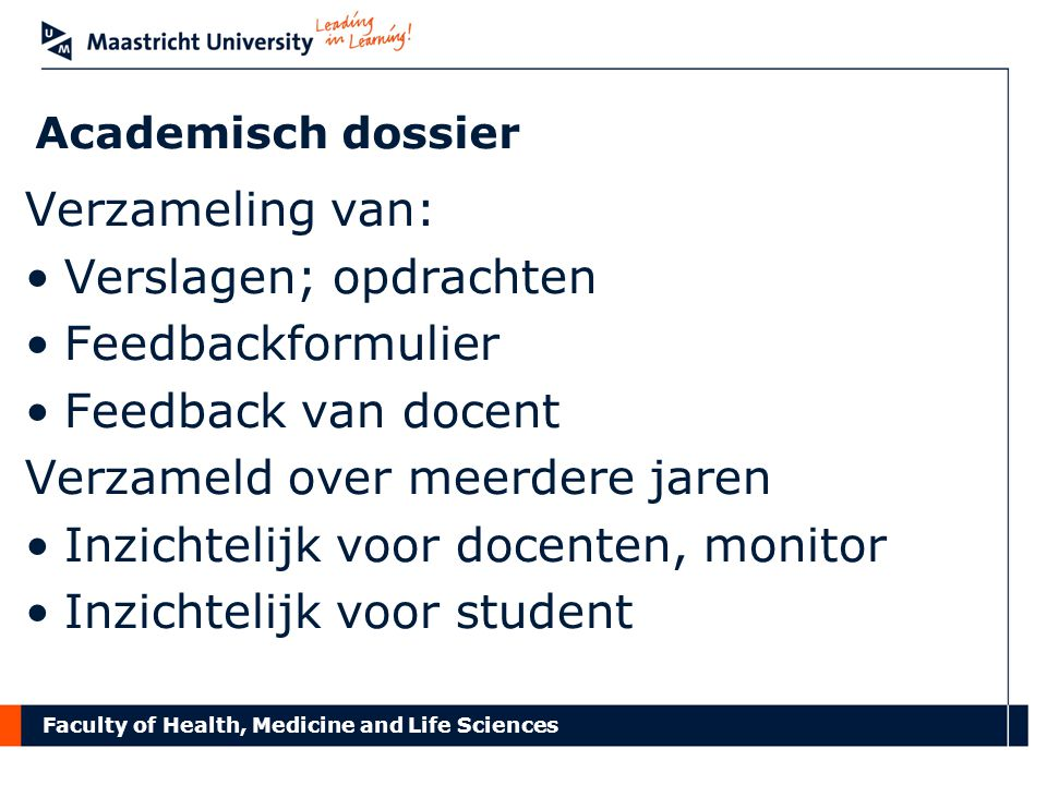 Faculty of Health, Medicine and Life Sciences Academisch dossier Verzameling van: Verslagen; opdrachten Feedbackformulier Feedback van docent Verzameld over meerdere jaren Inzichtelijk voor docenten, monitor Inzichtelijk voor student