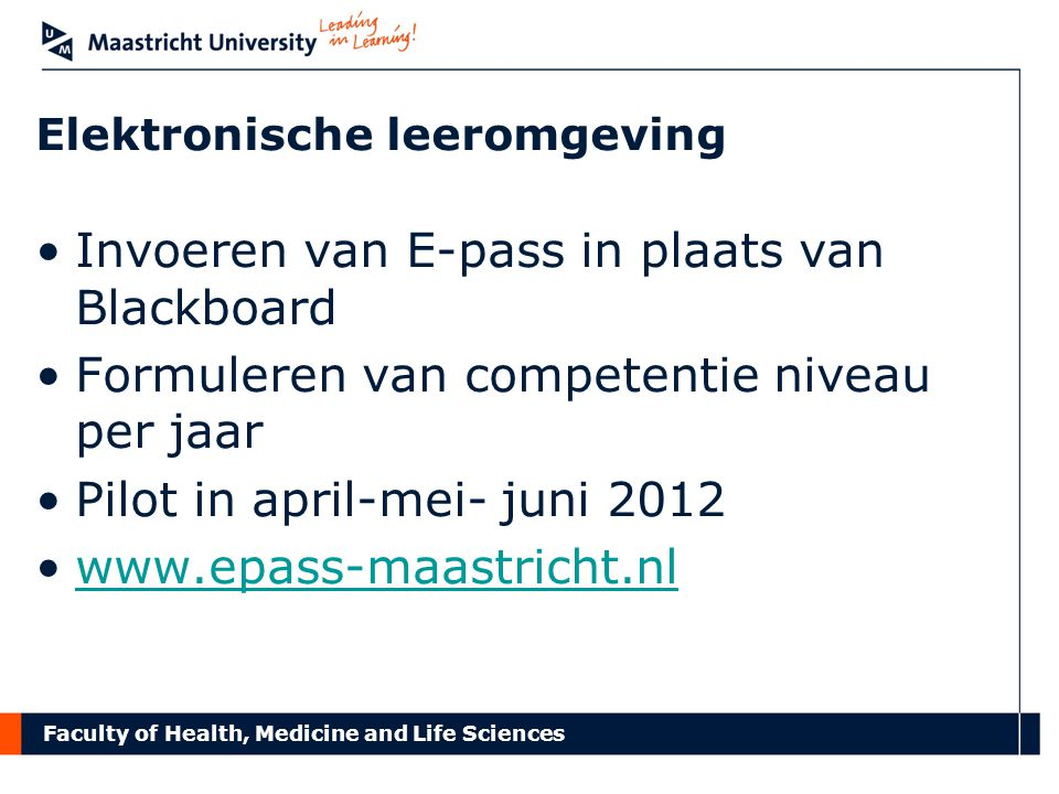 Faculty of Health, Medicine and Life Sciences Elektronische leeromgeving Invoeren van E-pass in plaats van Blackboard Formuleren van competentie niveau per jaar Pilot in april-mei- juni