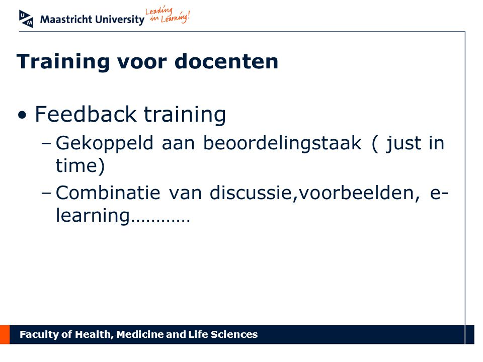 Faculty of Health, Medicine and Life Sciences Training voor docenten Feedback training –Gekoppeld aan beoordelingstaak ( just in time) –Combinatie van discussie,voorbeelden, e- learning…………