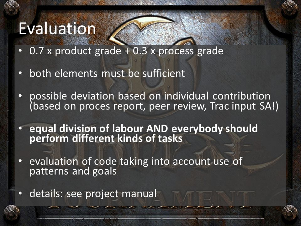 Evaluation 0.7 x product grade + 0.3 x process grade both elements must be sufficient possible deviation based on individual contribution (based on proces report, peer review, Trac input SA!) equal division of labour AND everybody should perform different kinds of tasks evaluation of code taking into account use of patterns and goals details: see project manual