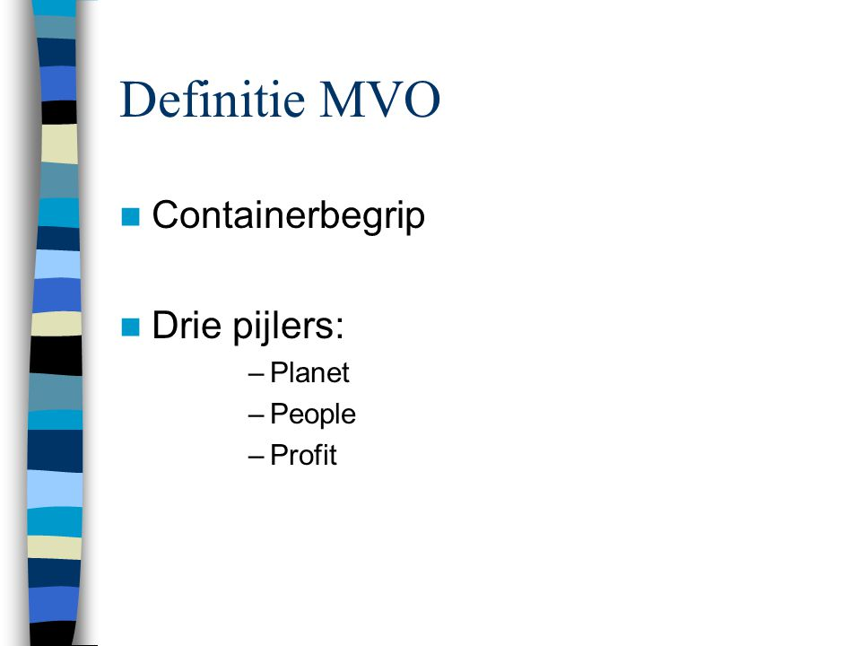 Definitie MVO Containerbegrip Drie pijlers: –Planet –People –Profit