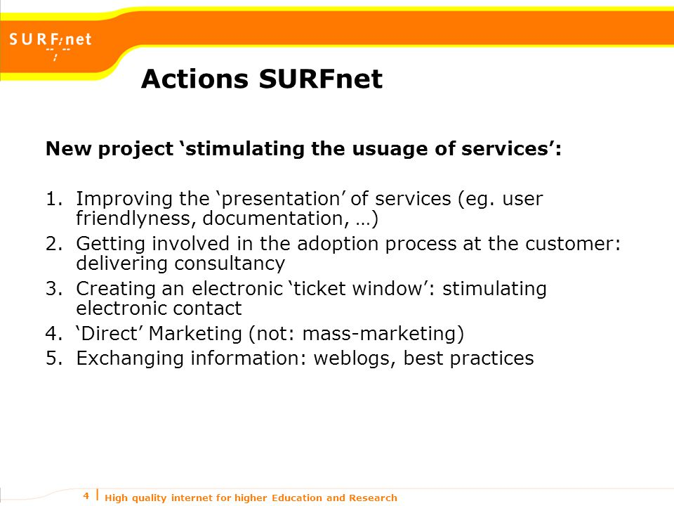 High quality internet for higher Education and Research 4 Actions SURFnet New project 'stimulating the usuage of services': 1.Improving the 'presentation' of services (eg.