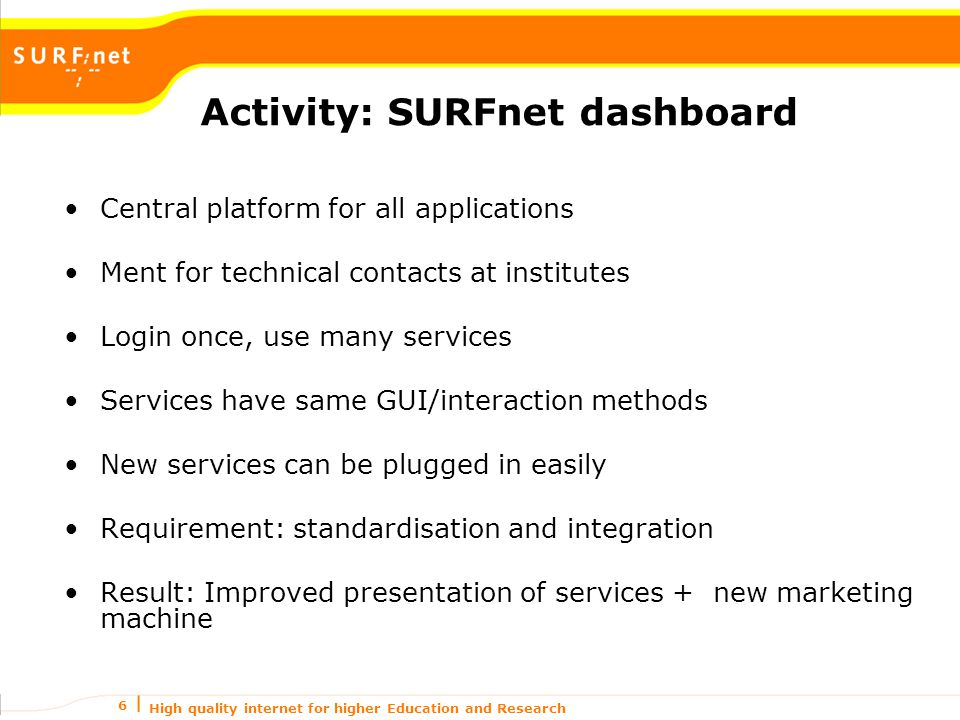 High quality internet for higher Education and Research 6 Activity: SURFnet dashboard Central platform for all applications Ment for technical contacts at institutes Login once, use many services Services have same GUI/interaction methods New services can be plugged in easily Requirement: standardisation and integration Result: Improved presentation of services + new marketing machine