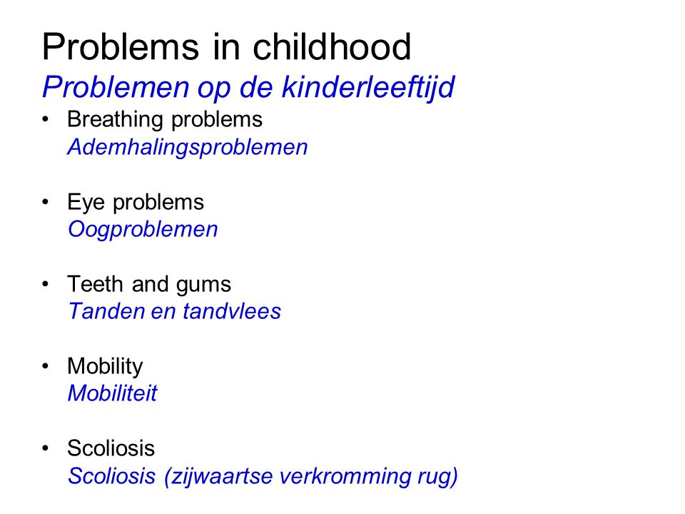 Problems in childhood Problemen op de kinderleeftijd Breathing problems Ademhalingsproblemen Eye problems Oogproblemen Teeth and gums Tanden en tandvlees Mobility Mobiliteit Scoliosis Scoliosis (zijwaartse verkromming rug)