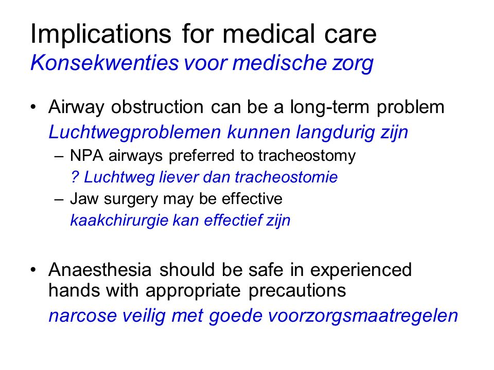 Implications for medical care Konsekwenties voor medische zorg Airway obstruction can be a long-term problem Luchtwegproblemen kunnen langdurig zijn –NPA airways preferred to tracheostomy .