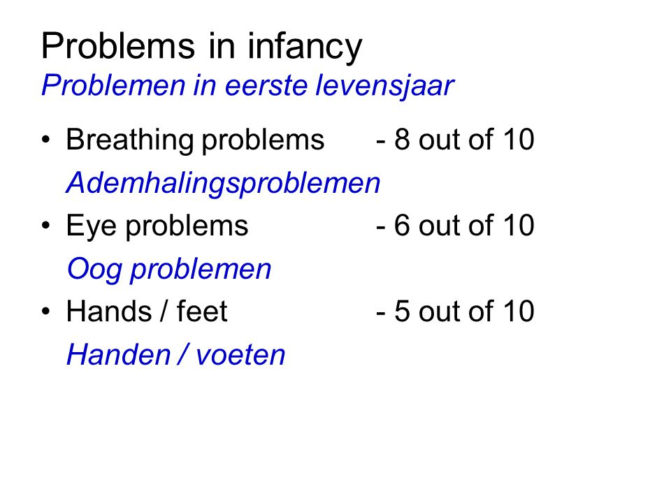 Problems in infancy Problemen in eerste levensjaar Breathing problems- 8 out of 10 Ademhalingsproblemen Eye problems- 6 out of 10 Oog problemen Hands / feet- 5 out of 10 Handen / voeten