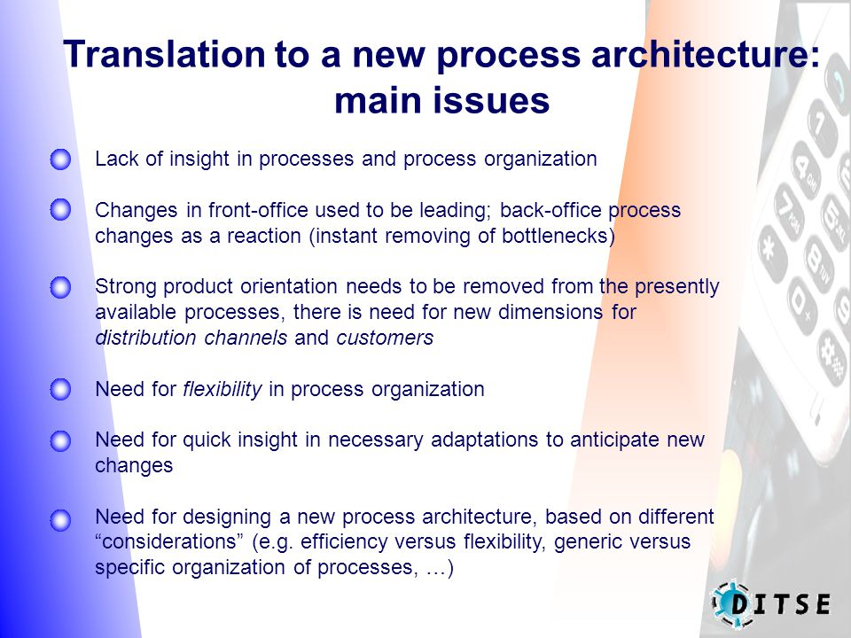 Translation to a new process architecture: main issues Lack of insight in processes and process organization Changes in front-office used to be leading; back-office process changes as a reaction (instant removing of bottlenecks) Strong product orientation needs to be removed from the presently available processes, there is need for new dimensions for distribution channels and customers Need for flexibility in process organization Need for quick insight in necessary adaptations to anticipate new changes Need for designing a new process architecture, based on different considerations (e.g.
