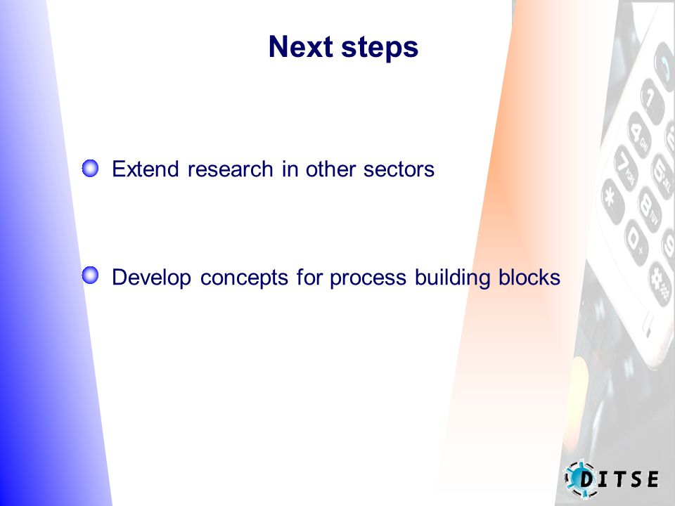 Next steps Extend research in other sectors Develop concepts for process building blocks