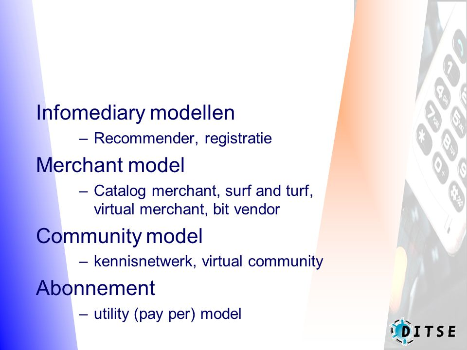 Infomediary modellen –Recommender, registratie Merchant model –Catalog merchant, surf and turf, virtual merchant, bit vendor Community model –kennisnetwerk, virtual community Abonnement –utility (pay per) model