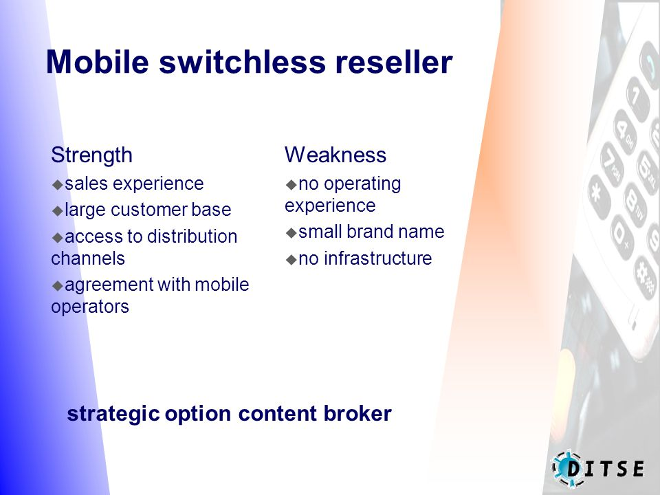 Mobile switchless reseller Strength  sales experience  large customer base  access to distribution channels  agreement with mobile operators Weakness  no operating experience  small brand name  no infrastructure strategic option content broker
