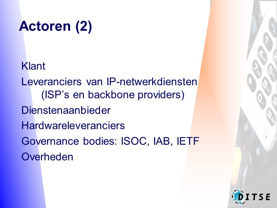 Actoren (2) Klant Leveranciers van IP-netwerkdiensten (ISP's en backbone providers) Dienstenaanbieder Hardwareleveranciers Governance bodies: ISOC, IAB, IETF Overheden