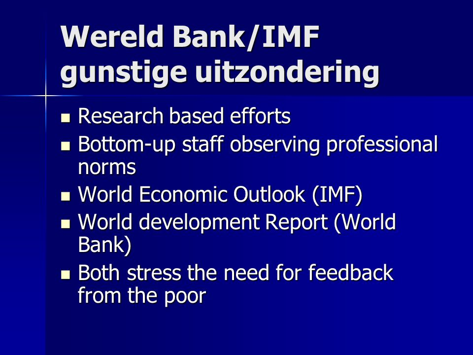 Wereld Bank/IMF gunstige uitzondering Research based efforts Research based efforts Bottom-up staff observing professional norms Bottom-up staff observing professional norms World Economic Outlook (IMF) World Economic Outlook (IMF) World development Report (World Bank) World development Report (World Bank) Both stress the need for feedback from the poor Both stress the need for feedback from the poor