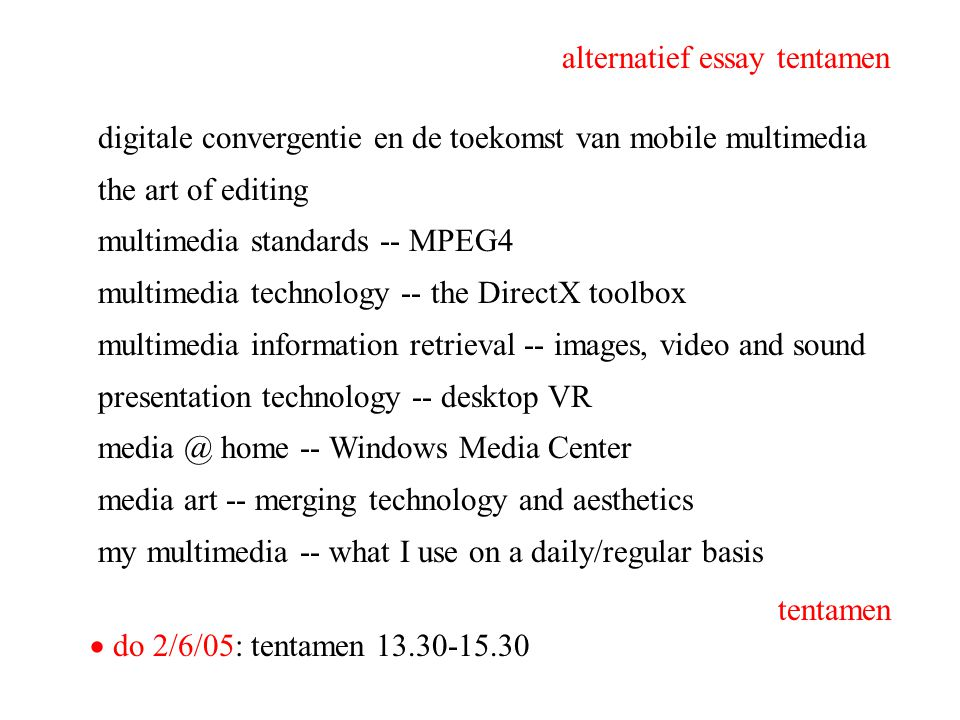 digitale convergentie en de toekomst van mobile multimedia the art of editing multimedia standards -- MPEG4 multimedia technology -- the DirectX toolbox multimedia information retrieval -- images, video and sound presentation technology -- desktop VR home -- Windows Media Center media art -- merging technology and aesthetics my multimedia -- what I use on a daily/regular basis alternatief essay tentamen  do 2/6/05: tentamen tentamen