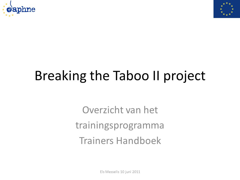 Breaking the Taboo II project Overzicht van het trainingsprogramma Trainers Handboek Els Messelis 10 juni 2011