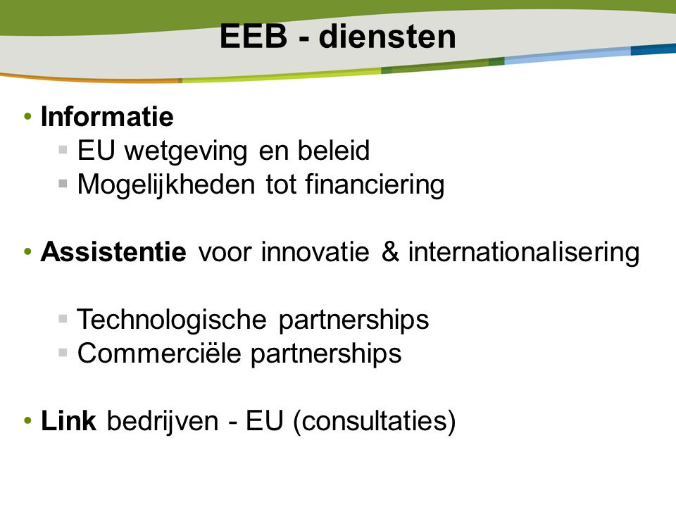 EEB - diensten Informatie  EU wetgeving en beleid  Mogelijkheden tot financiering Assistentie voor innovatie & internationalisering  Technologische partnerships  Commerciële partnerships Link bedrijven - EU (consultaties)