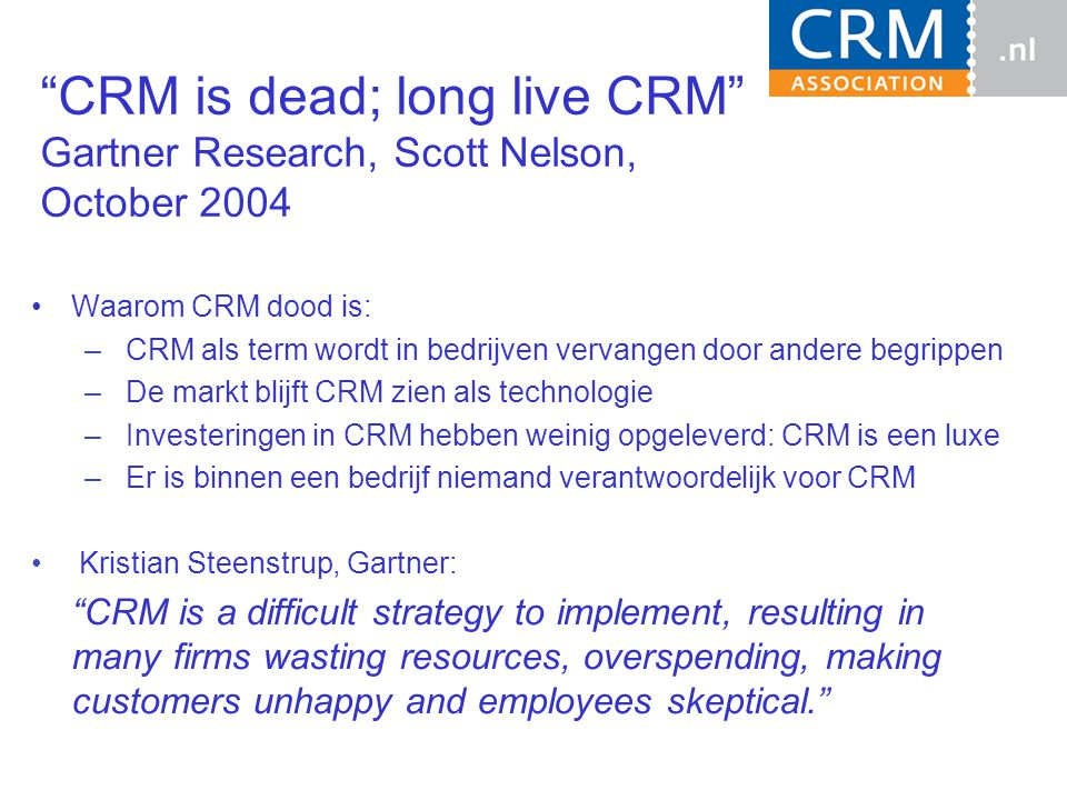 CRM is dead; long live CRM Gartner Research, Scott Nelson, October 2004 Waarom CRM dood is: – CRM als term wordt in bedrijven vervangen door andere begrippen – De markt blijft CRM zien als technologie – Investeringen in CRM hebben weinig opgeleverd: CRM is een luxe – Er is binnen een bedrijf niemand verantwoordelijk voor CRM Kristian Steenstrup, Gartner: CRM is a difficult strategy to implement, resulting in many firms wasting resources, overspending, making customers unhappy and employees skeptical.