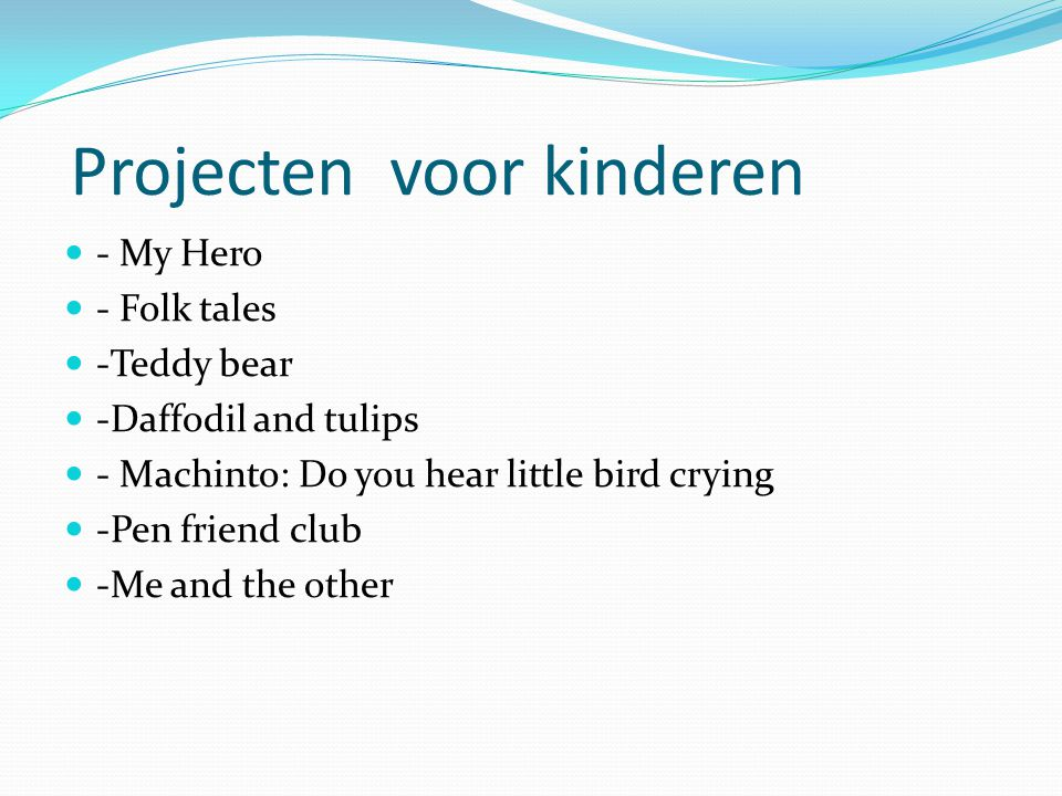 Projecten voor kinderen - My Hero - Folk tales -Teddy bear -Daffodil and tulips - Machinto: Do you hear little bird crying -Pen friend club -Me and the other