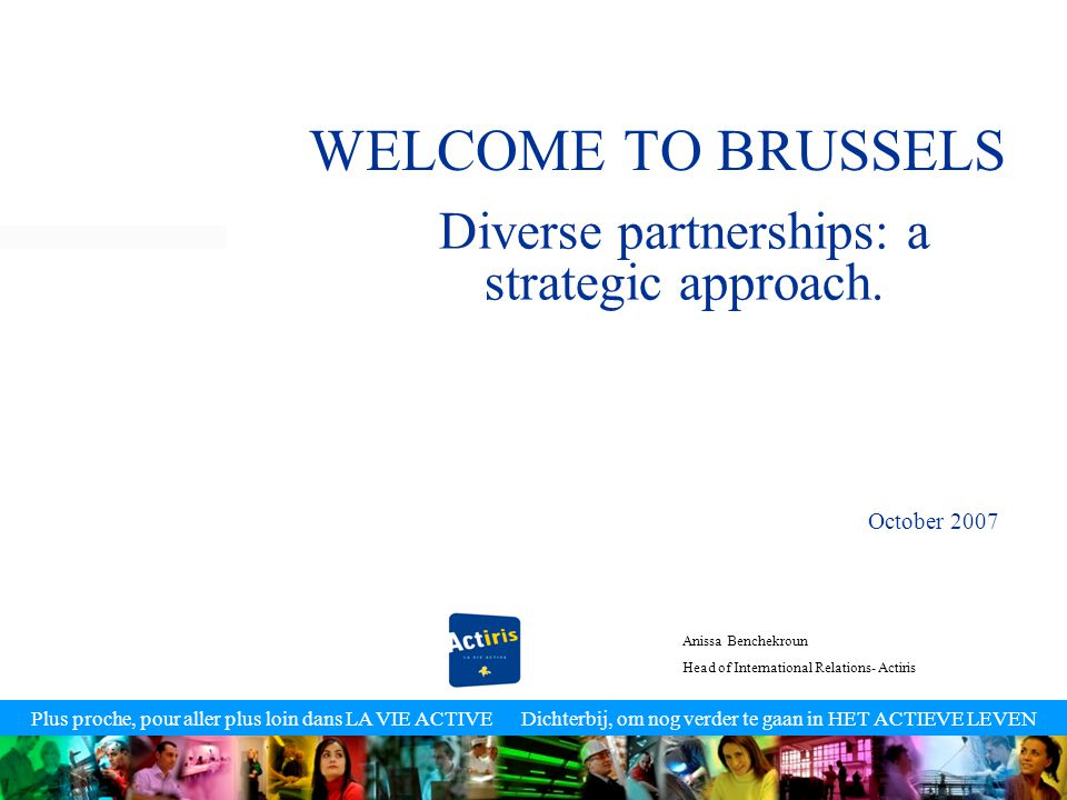 Plus proche, pour aller plus loin dans LA VIE ACTIVE Dichterbij, om nog verder te gaan in HET ACTIEVE LEVEN WELCOME TO BRUSSELS Diverse partnerships: a strategic approach.