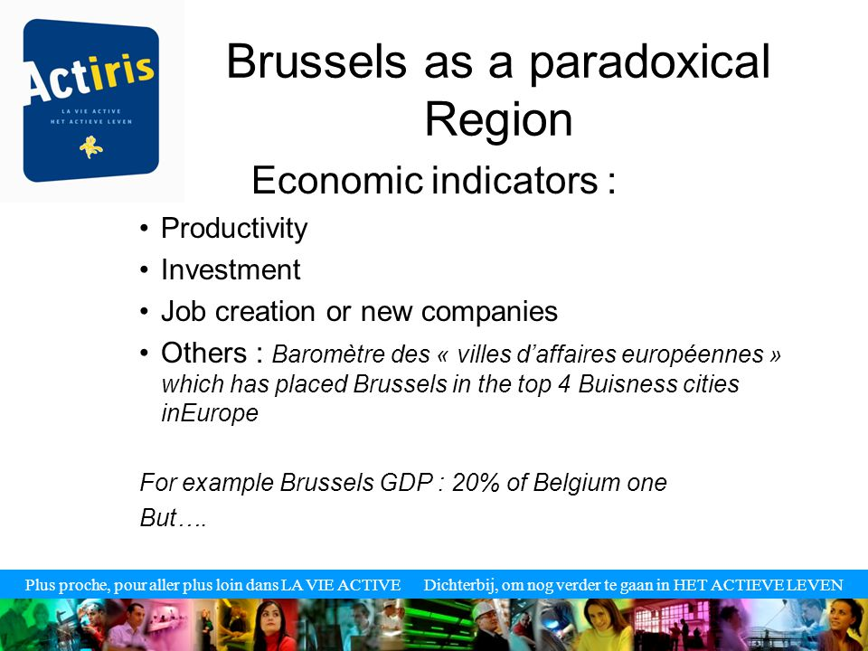 Plus proche, pour aller plus loin dans LA VIE ACTIVE Dichterbij, om nog verder te gaan in HET ACTIEVE LEVEN Brussels as a paradoxical Region Economic indicators : Productivity Investment Job creation or new companies Others : Baromètre des « villes d'affaires européennes » which has placed Brussels in the top 4 Buisness cities inEurope For example Brussels GDP : 20% of Belgium one But….