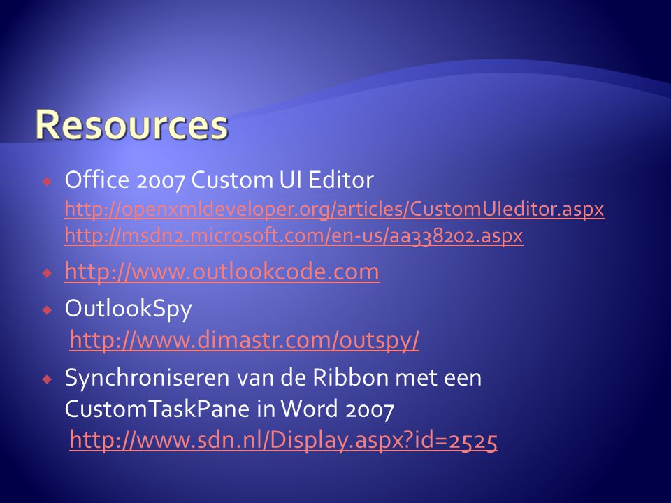  Office 2007 Custom UI Editor http://openxmldeveloper.org/articles/CustomUIeditor.aspx http://msdn2.microsoft.com/en-us/aa338202.aspx http://openxmldeveloper.org/articles/CustomUIeditor.aspx http://msdn2.microsoft.com/en-us/aa338202.aspx  http://www.outlookcode.com http://www.outlookcode.com  OutlookSpy http://www.dimastr.com/outspy/http://www.dimastr.com/outspy/  Synchroniseren van de Ribbon met een CustomTaskPane in Word 2007 http://www.sdn.nl/Display.aspx id=2525http://www.sdn.nl/Display.aspx id=2525