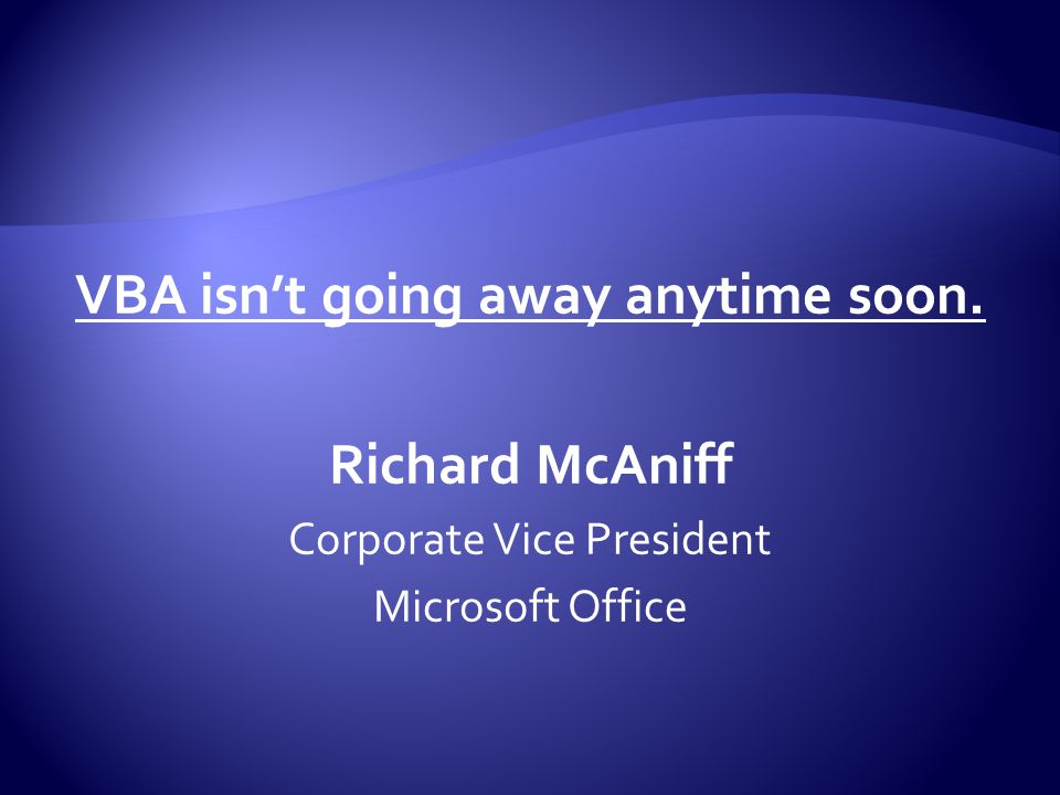 VBA isn't going away anytime soon. Richard McAniff Corporate Vice President Microsoft Office
