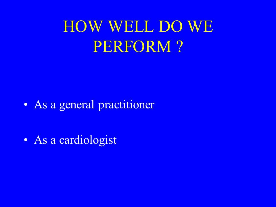 HOW WELL DO WE PERFORM As a general practitioner As a cardiologist