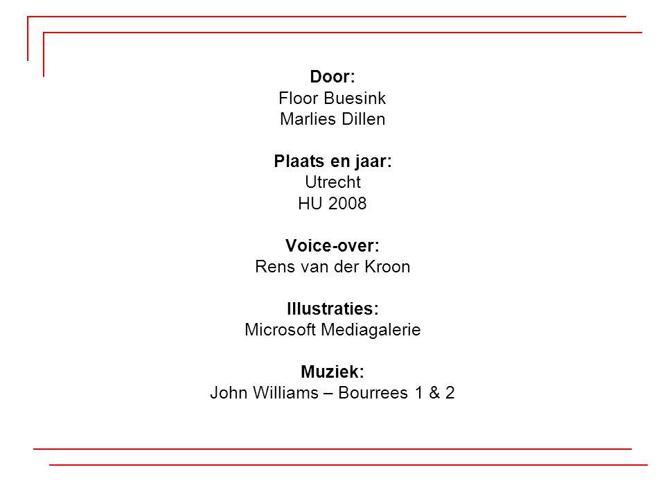Door: Floor Buesink Marlies Dillen Plaats en jaar: Utrecht HU 2008 Voice-over: Rens van der Kroon Illustraties: Microsoft Mediagalerie Muziek: John Williams – Bourrees 1 & 2