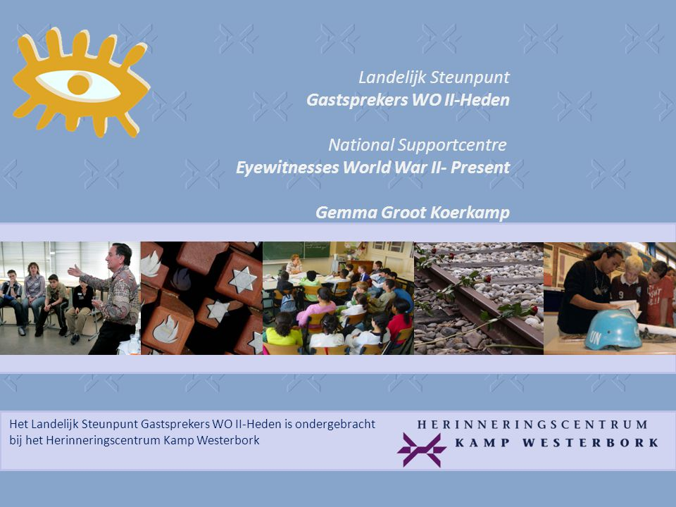Het Landelijk Steunpunt Gastsprekers WO II-Heden is ondergebracht bij het Herinneringscentrum Kamp Westerbork Landelijk Steunpunt Gastsprekers WO II-Heden National Supportcentre Eyewitnesses World War II- Present Gemma Groot Koerkamp