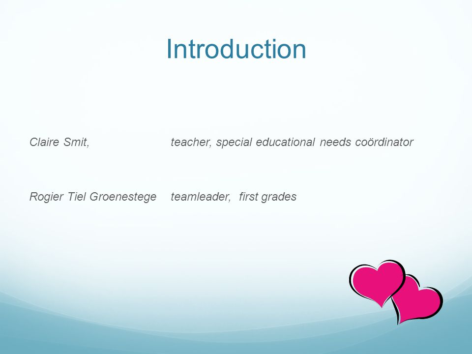 Introduction Claire Smit, teacher, special educational needs coördinator Rogier Tiel Groenestegeteamleader, first grades