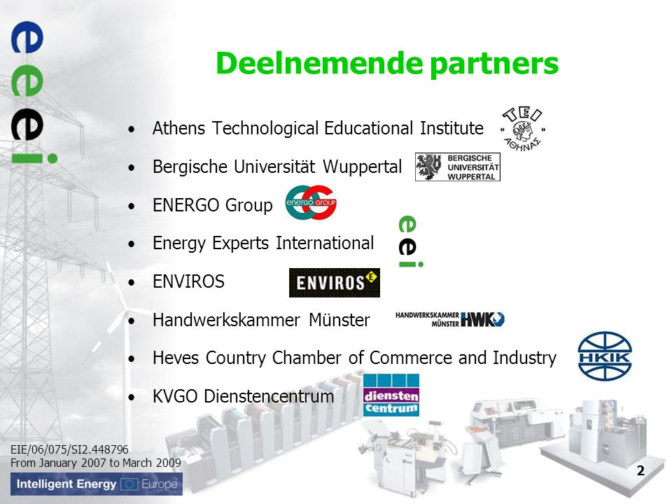 EIE/06/075/SI From January 2007 to March Deelnemende partners Athens Technological Educational Institute Bergische Universität Wuppertal ENERGO Group Energy Experts International ENVIROS Handwerkskammer Münster Heves Country Chamber of Commerce and Industry KVGO Dienstencentrum