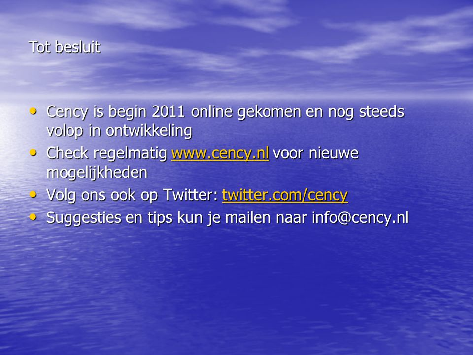 Cency is begin 2011 online gekomen en nog steeds volop in ontwikkeling Cency is begin 2011 online gekomen en nog steeds volop in ontwikkeling Check regelmatig   voor nieuwe mogelijkheden Check regelmatig   voor nieuwe mogelijkhedenwww.cency.nl Volg ons ook op Twitter: twitter.com/cency Volg ons ook op Twitter: twitter.com/cencytwitter.com/cency Suggesties en tips kun je mailen naar Suggesties en tips kun je mailen naar Tot besluit