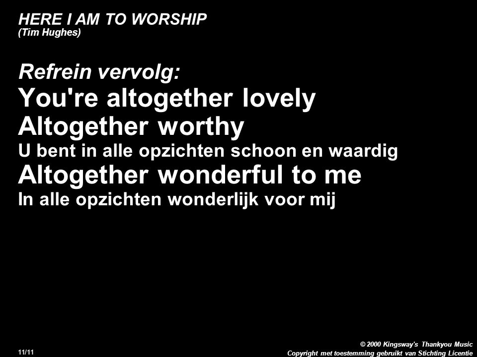 Copyright met toestemming gebruikt van Stichting Licentie © 2000 Kingsway s Thankyou Music 11/11 HERE I AM TO WORSHIP (Tim Hughes) Refrein vervolg: You re altogether lovely Altogether worthy U bent in alle opzichten schoon en waardig Altogether wonderful to me In alle opzichten wonderlijk voor mij