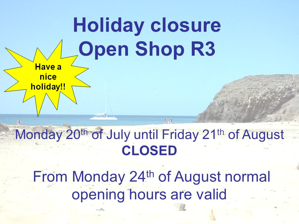 Holiday closure Open Shop R3 Monday 20 th of July until Friday 21 th of August CLOSED From Monday 24 th of August normal opening hours are valid Have a nice holiday!!
