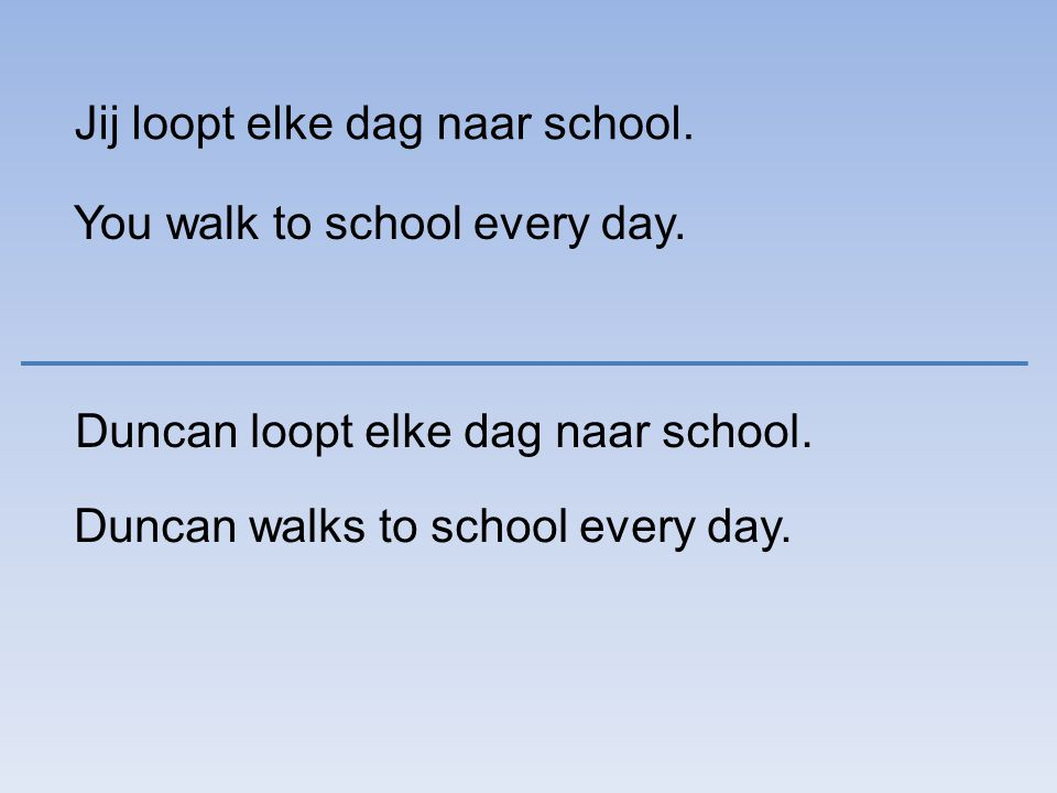 Jij loopt elke dag naar school. You walk to school every day.