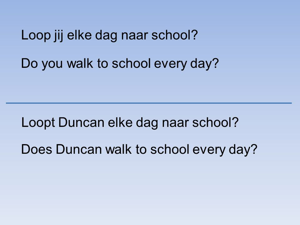 Loop jij elke dag naar school. Do you walk to school every day.