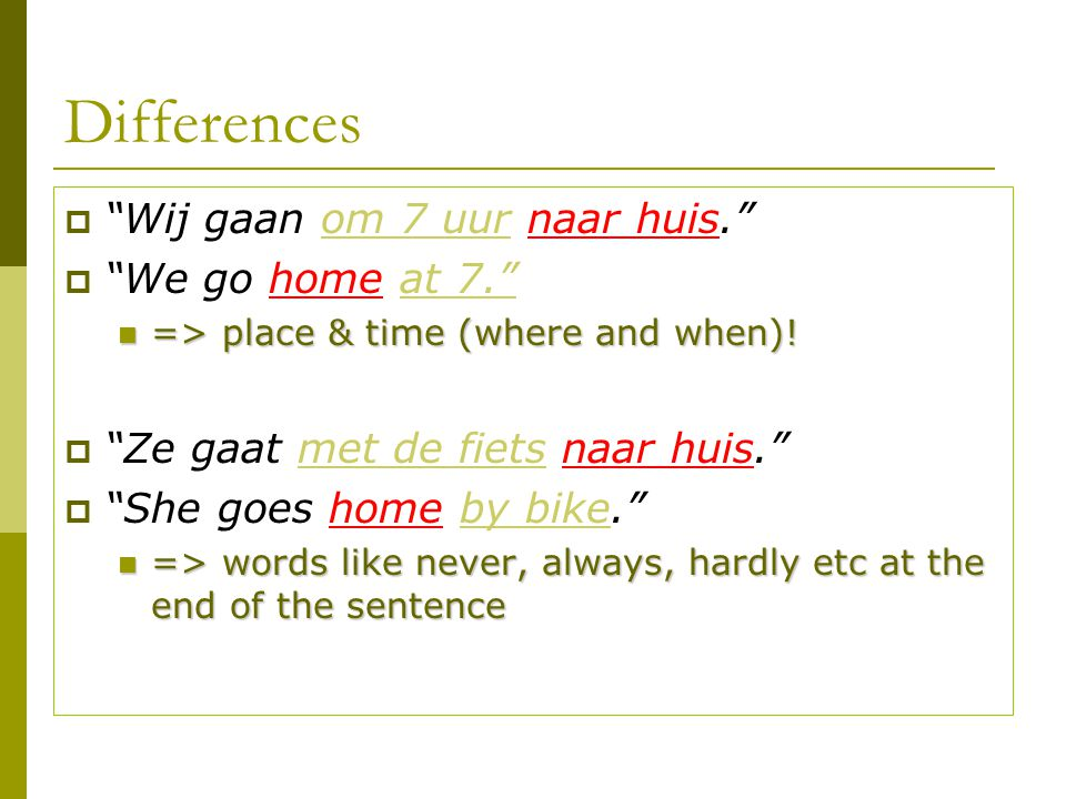 Differences  Wij gaan om 7 uur naar huis.  We go home at 7. => place & time (where and when).